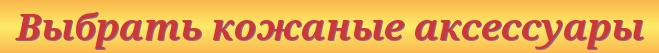 Выбрать кожаные аксессуары